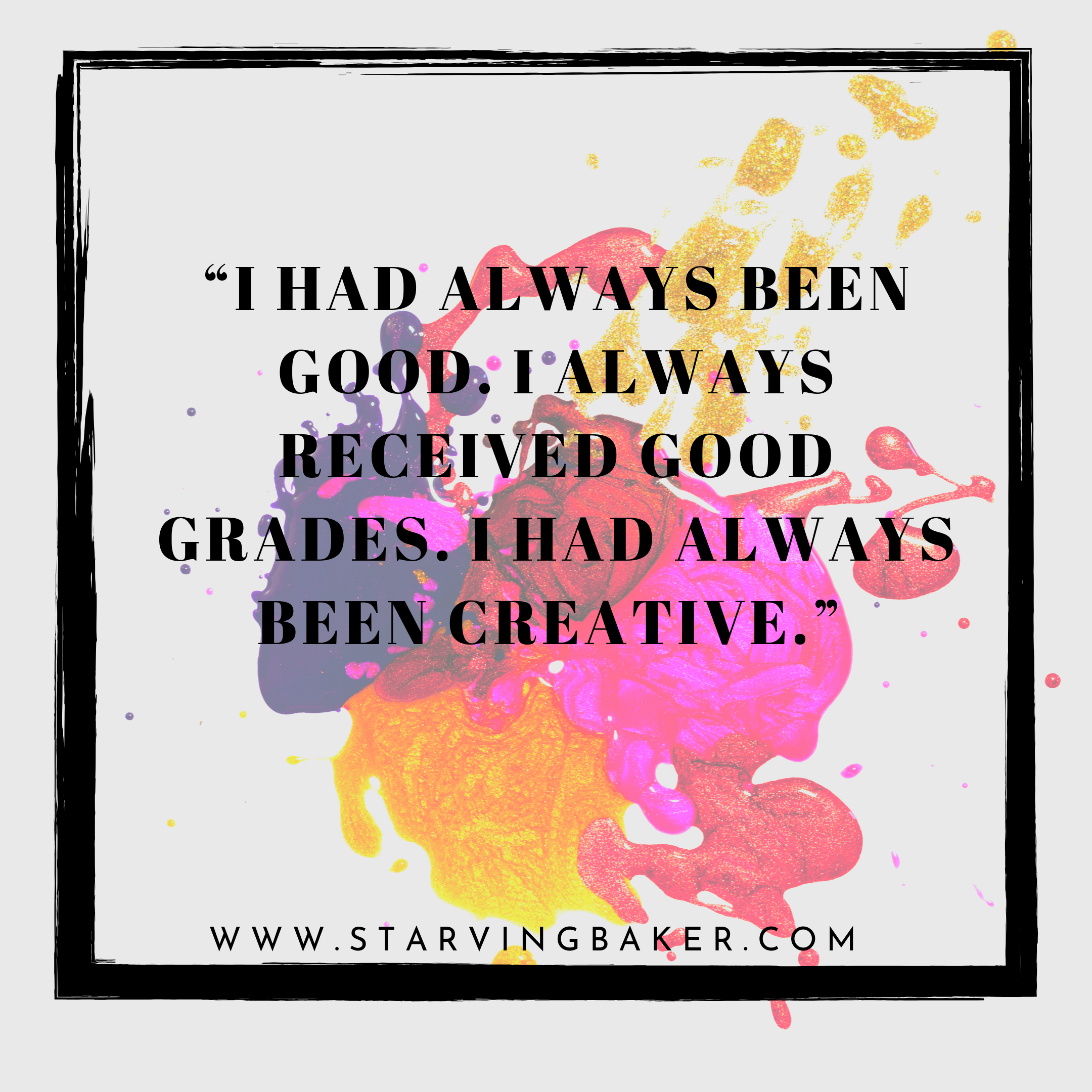 I had always been good. I always received good grades. I had always been creative.  Picture